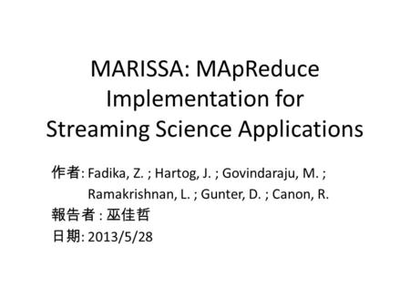 MARISSA: MApReduce Implementation for Streaming Science Applications 作者 : Fadika, Z. ; Hartog, J. ; Govindaraju, M. ; Ramakrishnan, L. ; Gunter, D. ; Canon,