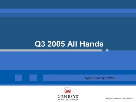 All rights reserved © 2005, Genesys Q3 2005 All Hands  November 16, 2005.