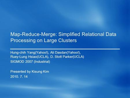 Map-Reduce-Merge: Simplified Relational Data Processing on Large Clusters Hung-chih Yang(Yahoo!), Ali Dasdan(Yahoo!), Ruey-Lung Hsiao(UCLA), D. Stott Parker(UCLA)