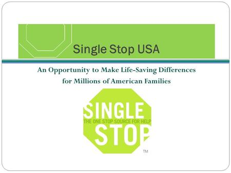 Single Stop USA An Opportunity to Make Life-Saving Differences for Millions of American Families TM.