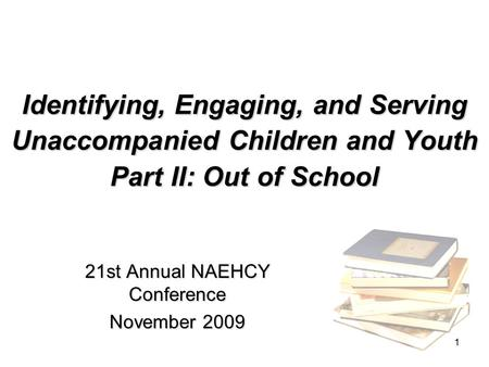 1 Identifying, Engaging, and Serving Unaccompanied Children and Youth Part II: Out of School 21st Annual NAEHCY Conference November 2009.