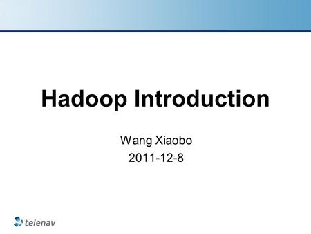 Hadoop Introduction Wang Xiaobo 2011-12-8. Outline Install hadoop HDFS MapReduce WordCount Analyzing Compile image data TeleNav Confidential.