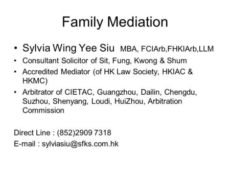 Family Mediation Sylvia Wing Yee Siu MBA, FCIArb,FHKIArb,LLM Consultant Solicitor of Sit, Fung, Kwong & Shum Accredited Mediator (of HK Law Society, HKIAC.