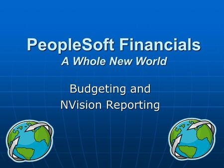 PeopleSoft Financials A Whole New World Budgeting and NVision Reporting.