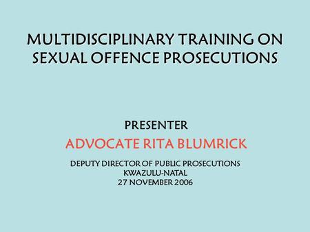 MULTIDISCIPLINARY TRAINING ON SEXUAL OFFENCE PROSECUTIONS PRESENTER ADVOCATE RITA BLUMRICK DEPUTY DIRECTOR OF PUBLIC PROSECUTIONS KWAZULU-NATAL 27 NOVEMBER.