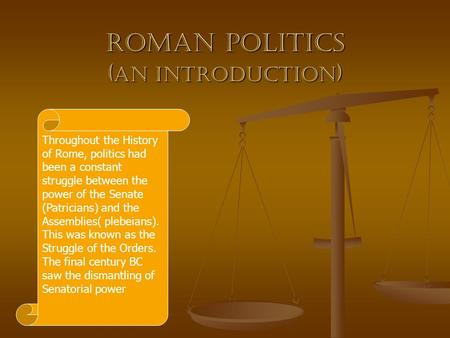 Roman Politics ( an introduction ) Throughout the History of Rome, politics had been a constant struggle between the power of the Senate (Patricians) and.