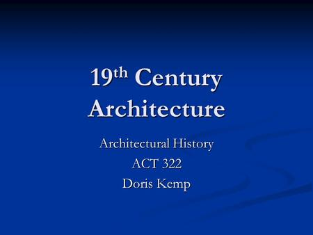 19 th Century Architecture Architectural History ACT 322 Doris Kemp.