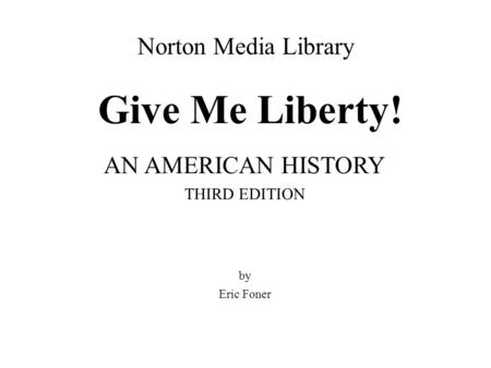 Norton Media Library Give Me Liberty! AN AMERICAN HISTORY THIRD EDITION by Eric Foner.