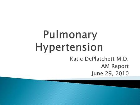 Katie DePlatchett M.D. AM Report June 29, 2010.  Elevated Pulmonary Artery pressure  Secondary R Ventricular failure  Mean Pulm Artery Pressure of.