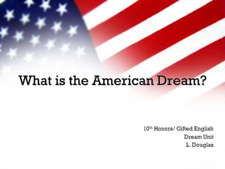 What is the American Dream? 10 th Honors/ Gifted English Dream Unit L. Douglas.