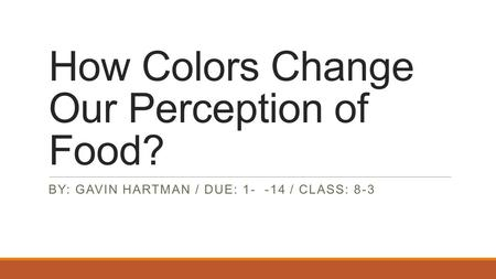 How Colors Change Our Perception of Food? BY: GAVIN HARTMAN / DUE: 1- -14 / CLASS: 8-3.