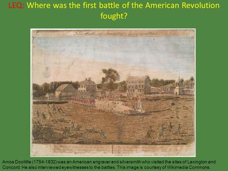 LEQ: Where was the first battle of the American Revolution fought? Amos Doolittle (1754-1832) was an American engraver and silversmith who visited the.