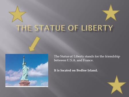 The Statue of Liberty stands for the friendship between U.S.A. and France. It is located on Bedloe Island.