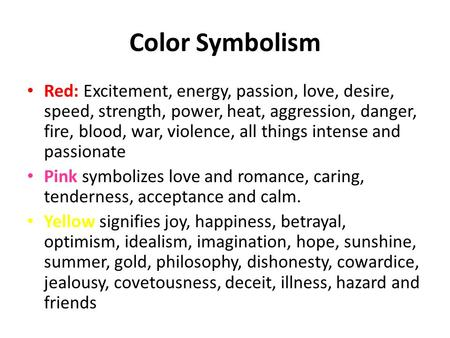 Color Symbolism Red: Excitement, energy, passion, love, desire, speed, strength, power, heat, aggression, danger, fire, blood, war, violence, all things.