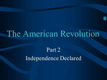 The American Revolution Part 2 Independence Declared.