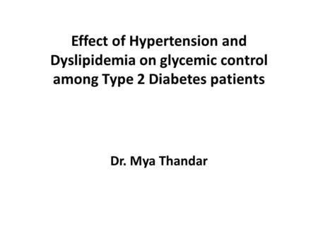 Effect of Hypertension and Dyslipidemia on glycemic control among Type 2 Diabetes patients Dr. Mya Thandar.