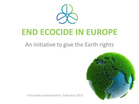 END ECOCIDE IN EUROPE An initiative to give the Earth rights Volunteers presentation, February 2014.