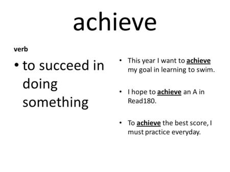 Achieve verb to succeed in doing something This year I want to achieve my goal in learning to swim. I hope to achieve an A in Read180. To achieve the best.