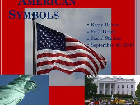 A MERICAN S YMBOLS Kayla Belden First Grade Social Studies September 30, 2009.