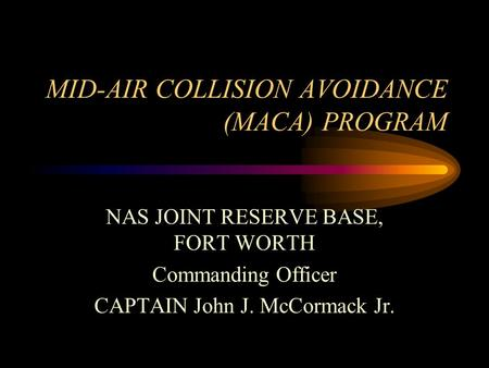 MID-AIR COLLISION AVOIDANCE (MACA) PROGRAM NAS JOINT RESERVE BASE, FORT WORTH Commanding Officer CAPTAIN John J. McCormack Jr.