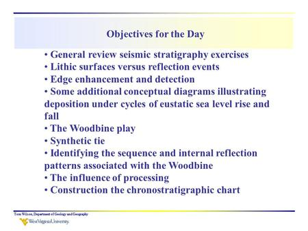 Tom Wilson, Department of Geology and Geography Objectives for the Day General review seismic stratigraphy exercises Lithic surfaces versus reflection.
