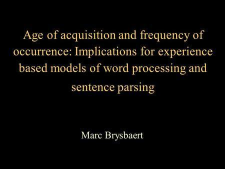 Age of acquisition and frequency of occurrence: Implications for experience based models of word processing and sentence parsing Marc Brysbaert.