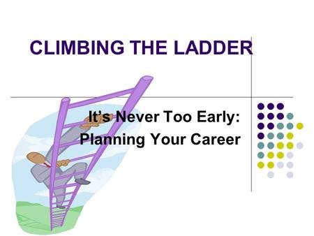 CLIMBING THE LADDER It's Never Too Early: Planning Your Career.