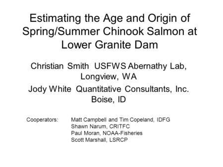 Estimating the Age and Origin of Spring/Summer Chinook Salmon at Lower Granite Dam Christian Smith USFWS Abernathy Lab, Longview, WA Jody White Quantitative.