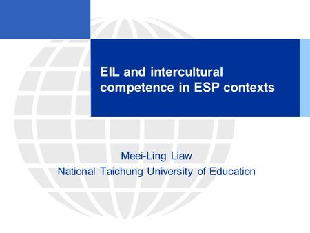 EIL and intercultural competence in ESP contexts Meei-Ling Liaw National Taichung University of Education.