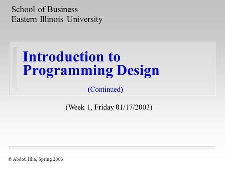Introduction to <strong>Programming</strong> Design School of Business Eastern Illinois University © Abdou Illia, Spring 2003 (Week 1, Friday 01/17/2003) (Continued)