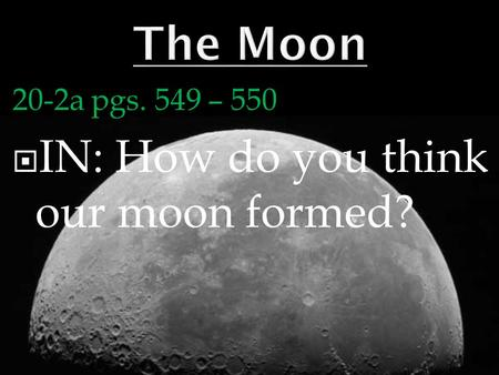 20-2a pgs. 549 – 550  IN: How do you think our moon formed?