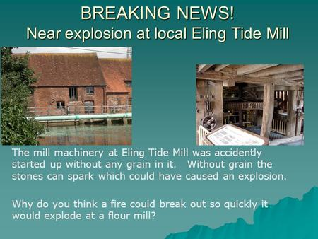 BREAKING NEWS! Near explosion at local Eling Tide Mill The mill machinery at Eling Tide Mill was accidently started up without any grain in it. Without.