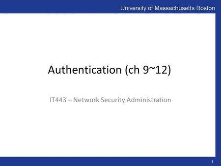 Authentication (ch 9~12) IT443 – Network Security Administration 1.