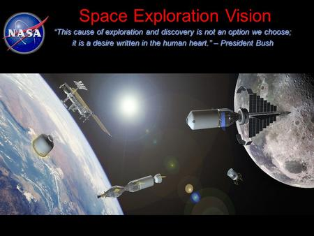 "Space Exploration Vision ""This cause of exploration and discovery is not an option we choose; it is a desire written in the human heart."" – President Bush."