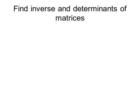 Find inverse and determinants of matrices. A -1 is the inverse of A A x A -1 = I.