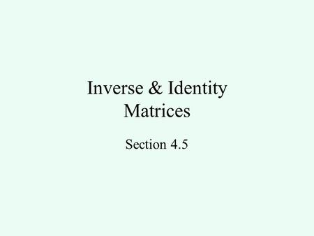 Inverse & Identity Matrices Section 4.5. Objectives You will write the identity matrix for any square matrix find the inverse of a 2 x 2 matrix.