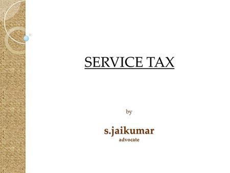 By s.jaikumar advocate SERVICE TAX. Basic Features  Statutory provisions.  Levy on service provider - Exceptions.  Levy on realisation.
