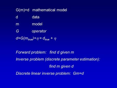 G(m)=d mathematical model d data m model G operator d=G(m true )+  = d true +  Forward problem: find d given m Inverse problem (discrete parameter estimation):