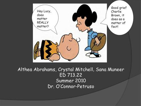 Althea Abrahams, Crystal Mitchell, Sana Muneer ED 713.22 Summer 2010 Dr. O'Connor-Petruso Good grief Charlie Brown, it does as a matter of fact! Hey Lucy,