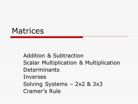 Matrices Addition & Subtraction Scalar Multiplication & Multiplication Determinants Inverses Solving Systems – 2x2 & 3x3 Cramer's Rule.