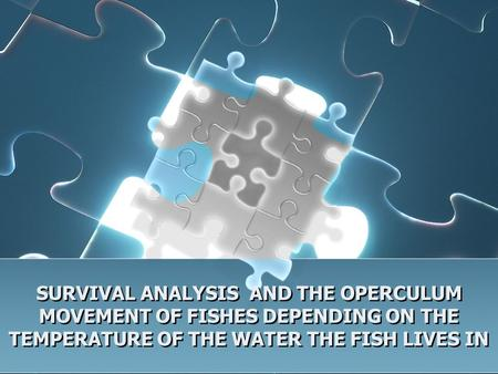 SURVIVAL ANALYSIS AND THE OPERCULUM MOVEMENT OF FISHES DEPENDING ON THE TEMPERATURE OF THE WATER THE FISH LIVES IN.