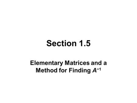 Section 1.5 Elementary Matrices and a Method for Finding A −1.