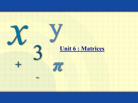 Unit 6 : Matrices. MATRIX: A rectangular arrangement of numbers in rows and columns. The ORDER of a matrix is the number of the rows and columns. The.