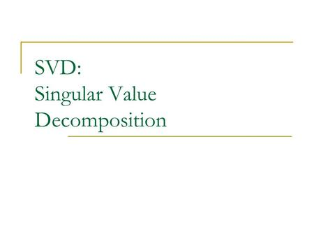 SVD: Singular Value Decomposition. 2 Motivation Clearly the winner Assume A full rank.