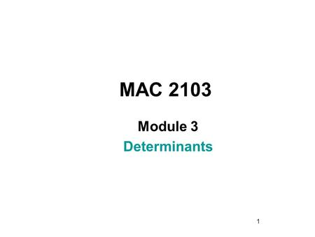 1 MAC 2103 Module 3 Determinants. 2 Rev.F09 Learning Objectives Upon completing this module, you should be able to: 1. Determine the minor, cofactor,