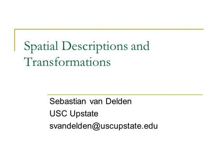 Spatial Descriptions and Transformations Sebastian van Delden USC Upstate