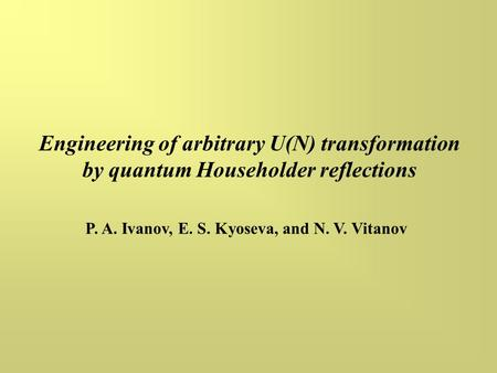 Engineering of arbitrary U(N) transformation by quantum Householder reflections P. A. Ivanov, E. S. Kyoseva, and N. V. Vitanov.