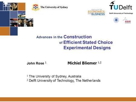 1 Advances in the Construction of Efficient Stated Choice Experimental Designs John Rose 1 Michiel Bliemer 1,2 1 The University of Sydney, Australia 2.