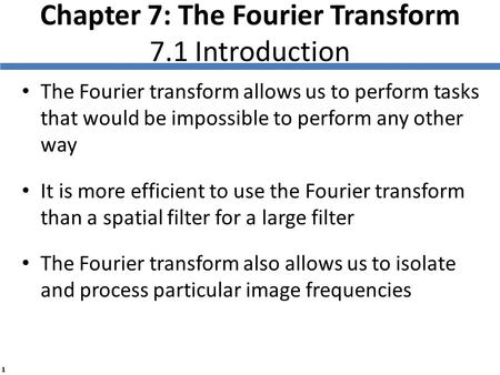1 Chapter 7: The Fourier Transform 7.1 Introduction The Fourier transform allows us to perform tasks that would be impossible to perform any other way.