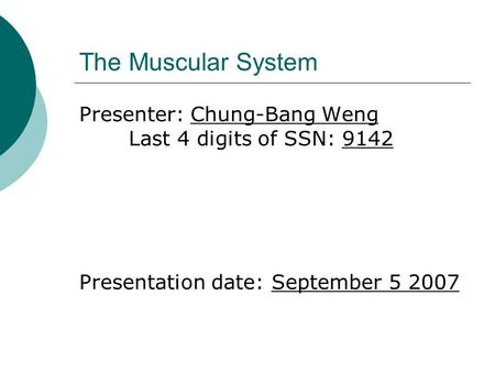 The Muscular System Presenter: Chung-Bang Weng Last 4 digits of SSN: 9142 Presentation date: September 5 2007.